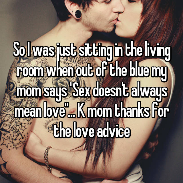 "So I was just sitting in the living room when out of the blue my mom says ""Sex doesn't always mean love""... K mom thanks for the love advice 😂"