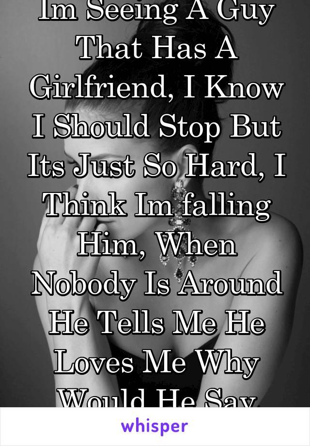 He loves me but he has a girlfriend