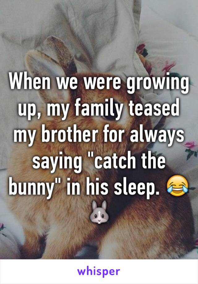 """When we were growing up, my family teased my brother for always saying """"catch the bunny"""" in his sleep. 😂🐰"""
