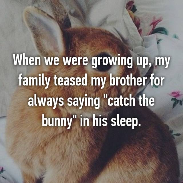 "When we were growing up, my family teased my brother for always saying ""catch the bunny"" in his sleep. 😂🐰"