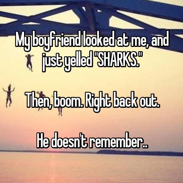 "My boyfriend looked at me, and just yelled ""SHARKS.""  Then, boom. Right back out.  He doesn't remember.."