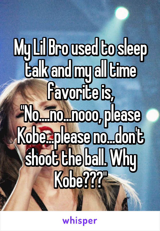 """My Lil Bro used to sleep talk and my all time favorite is, """"No....no...nooo, please Kobe...please no...don't shoot the ball. Why Kobe???"""""""