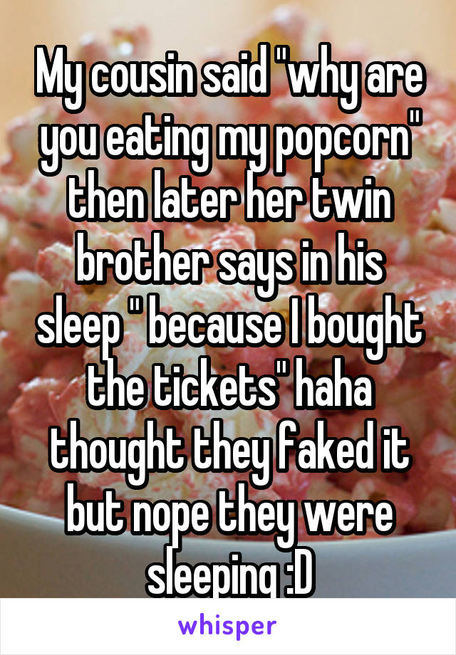 """My cousin said """"why are you eating my popcorn"""" then later her twin brother says in his sleep """" because I bought the tickets"""" haha thought they faked it but nope they were sleeping :D"""