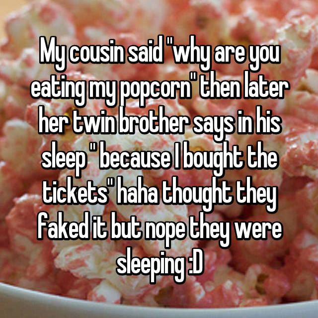 "My cousin said ""why are you eating my popcorn"" then later her twin brother says in his sleep "" because I bought the tickets"" haha thought they faked it but nope they were sleeping :D"