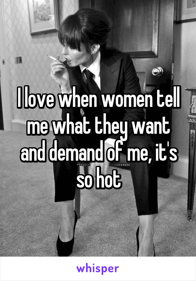 I love when women tell me what they want and demand of me, it's so hot