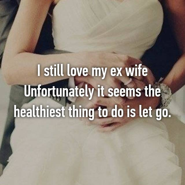 I still love my ex wife Unfortunately it seems the healthiest thing to do is let go.
