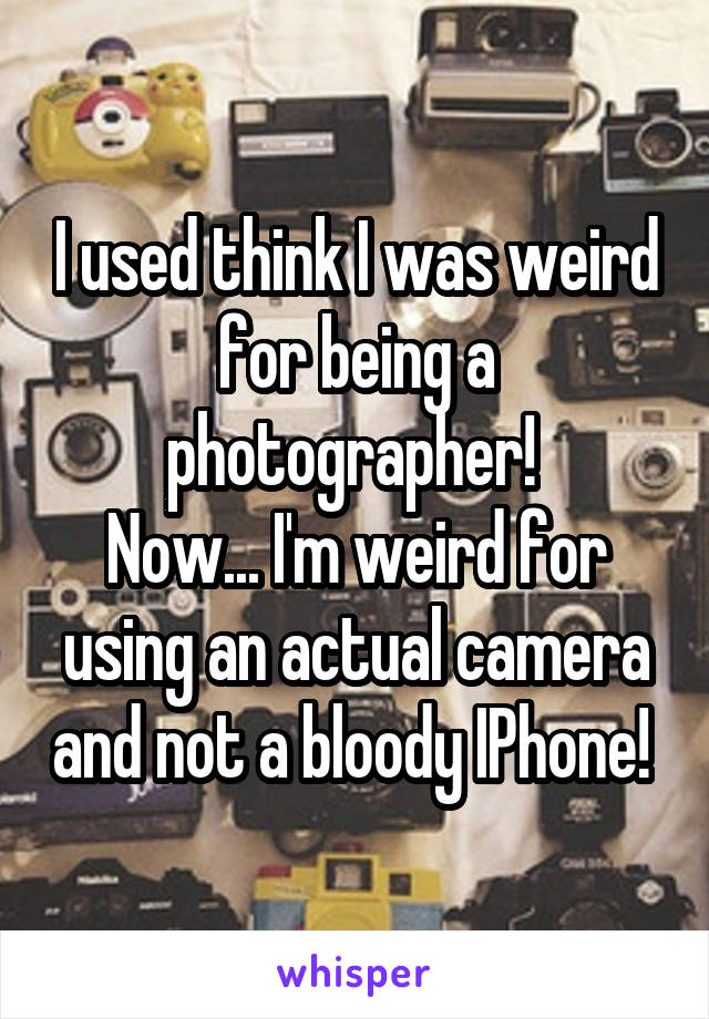 I used think I was weird for being a photographer!  Now... I'm weird for using an actual camera and not a bloody IPhone!