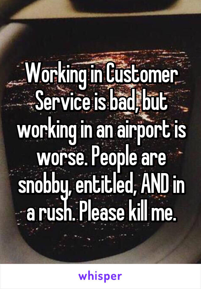 Working in Customer Service is bad, but working in an airport is worse. People are snobby, entitled, AND in a rush. Please kill me.