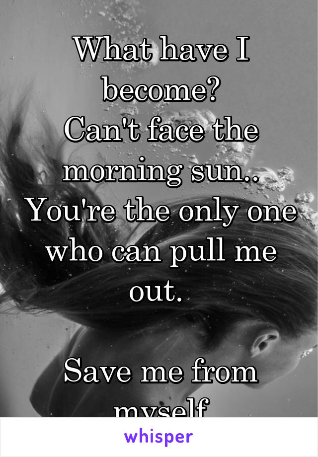 What have I become? Can't face the morning sun.. You're the only one who can pull me out.   Save me from myself