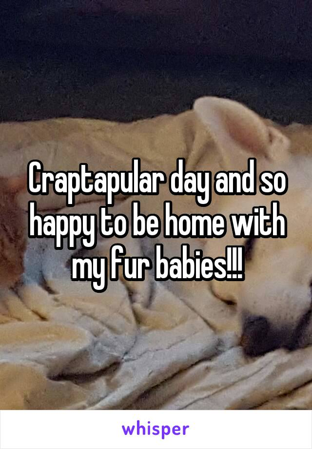 Craptapular day and so happy to be home with my fur babies!!!