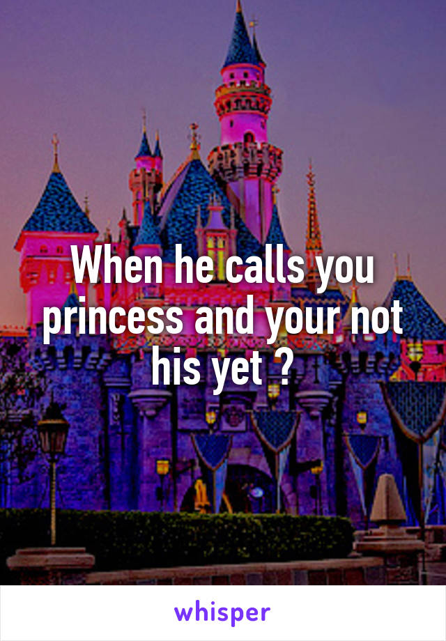 When he calls you princess and your not his yet 😍