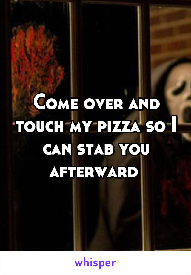 Come over and touch my pizza so I can stab you afterward
