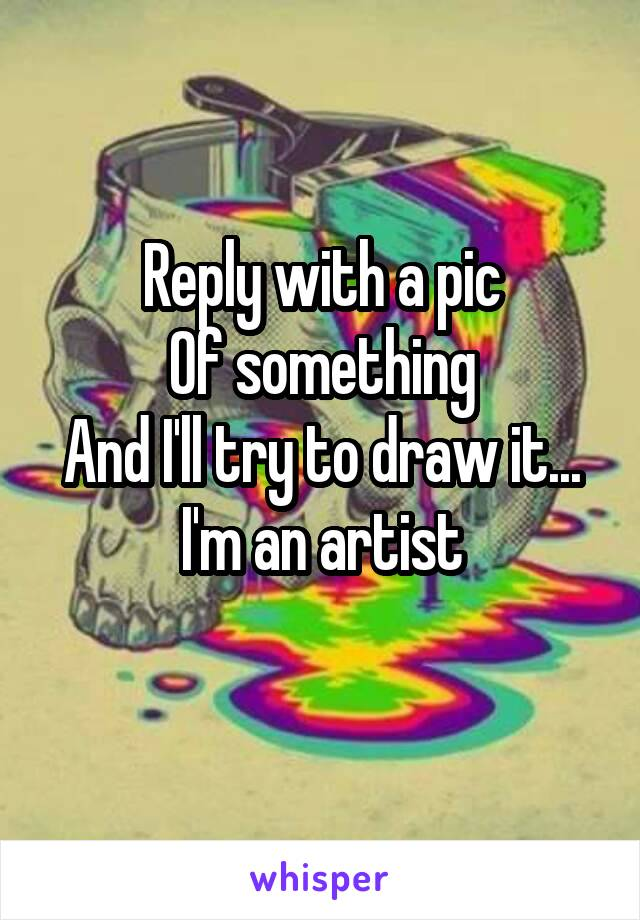 Reply with a pic Of something And I'll try to draw it... I'm an artist
