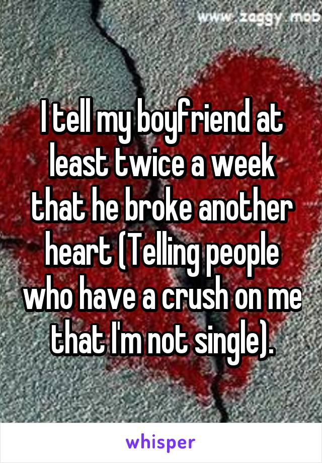 I tell my boyfriend at least twice a week that he broke another heart (Telling people who have a crush on me that I'm not single).