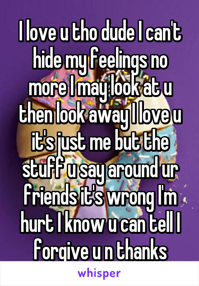 I love u tho dude I can't hide my feelings no more I may look at u then look away I love u it's just me but the stuff u say around ur friends it's wrong I'm hurt I know u can tell I forgive u n thanks