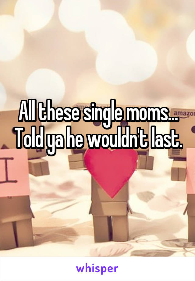 All these single moms... Told ya he wouldn't last.