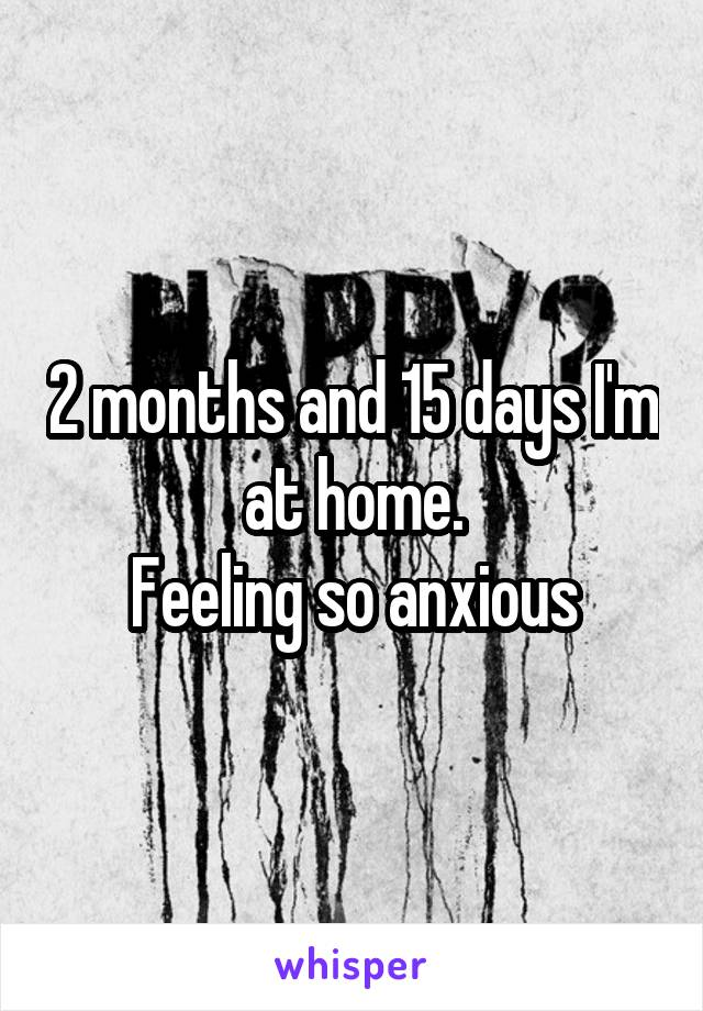 2 months and 15 days I'm at home. Feeling so anxious