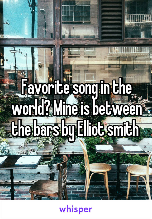 Favorite song in the world? Mine is between the bars by Elliot smith