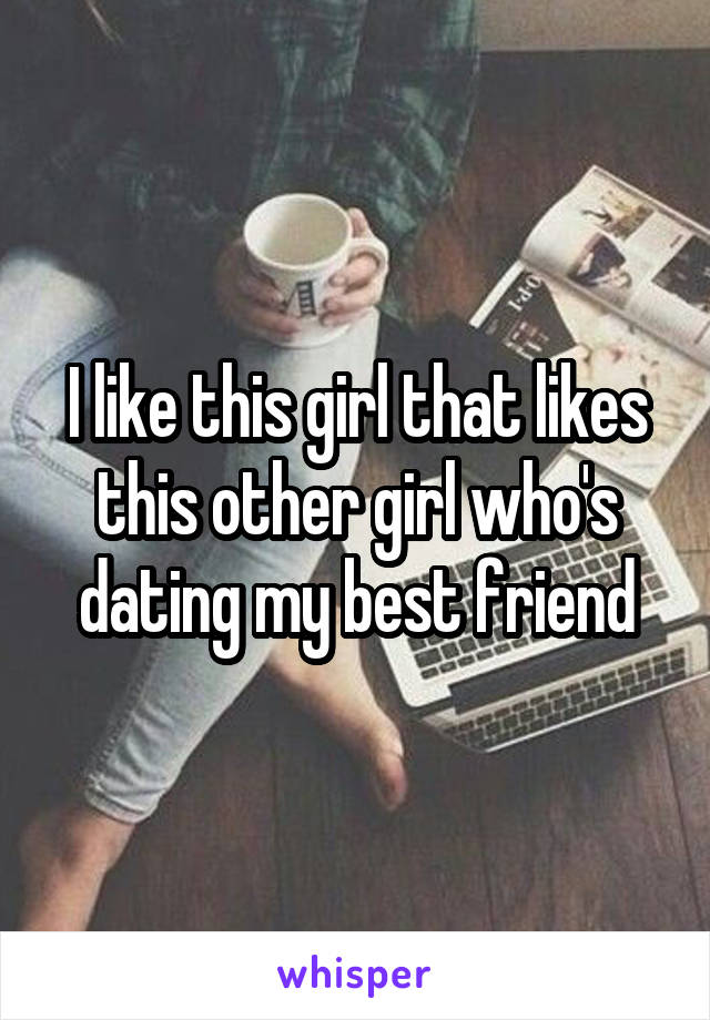 I like this girl that likes this other girl who's dating my best friend