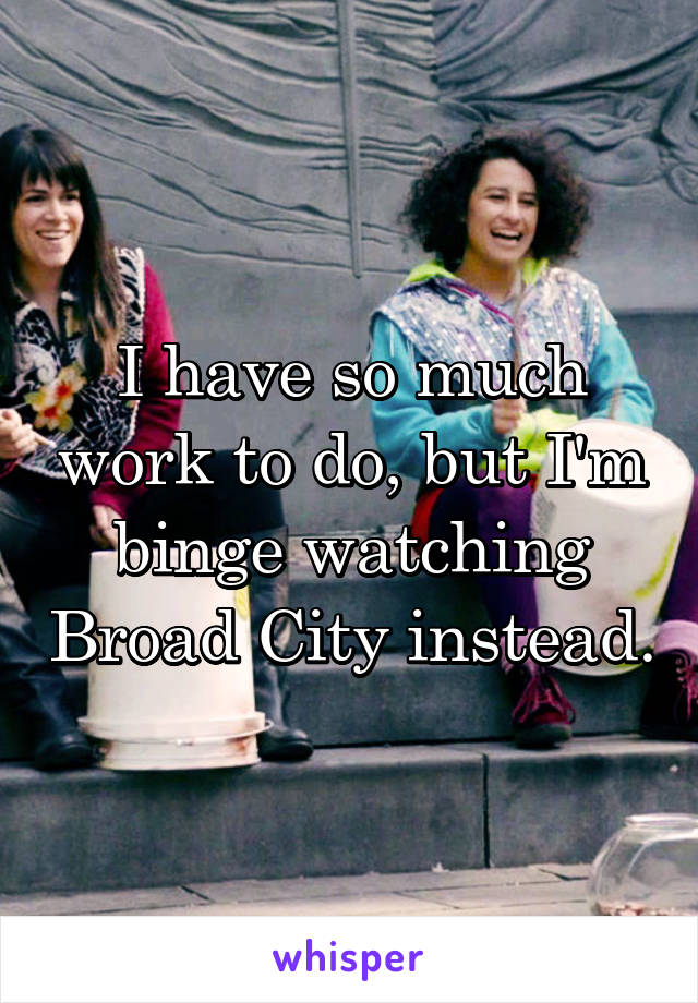 I have so much work to do, but I'm binge watching Broad City instead.