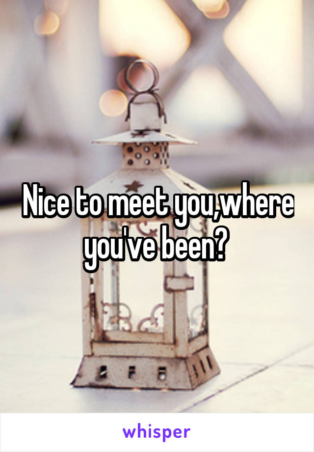 Nice to meet you,where you've been?