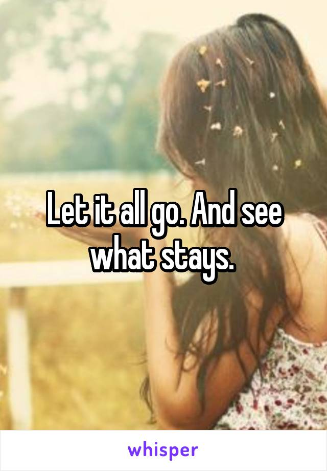 Let it all go. And see what stays.