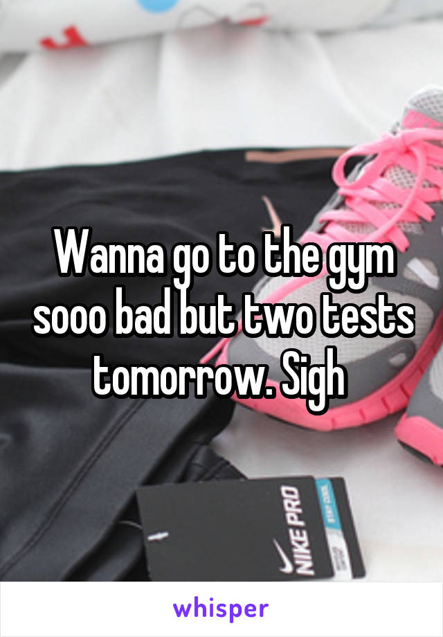 Wanna go to the gym sooo bad but two tests tomorrow. Sigh