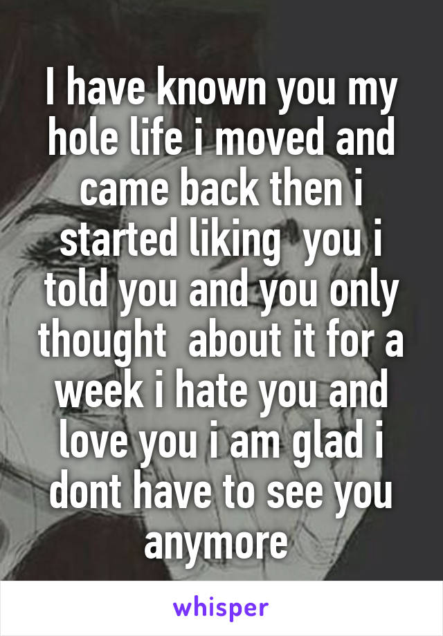 I have known you my hole life i moved and came back then i started liking  you i told you and you only thought  about it for a week i hate you and love you i am glad i dont have to see you anymore