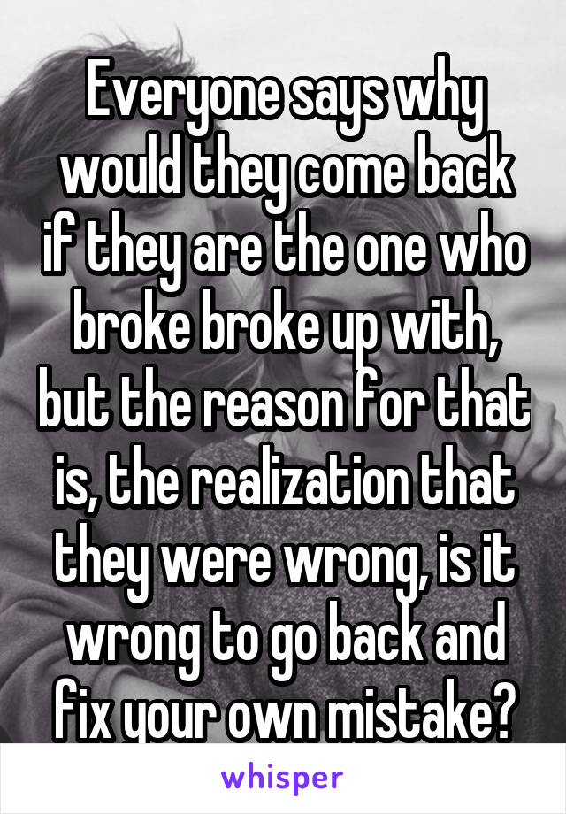 Everyone says why would they come back if they are the one who broke broke up with, but the reason for that is, the realization that they were wrong, is it wrong to go back and fix your own mistake?