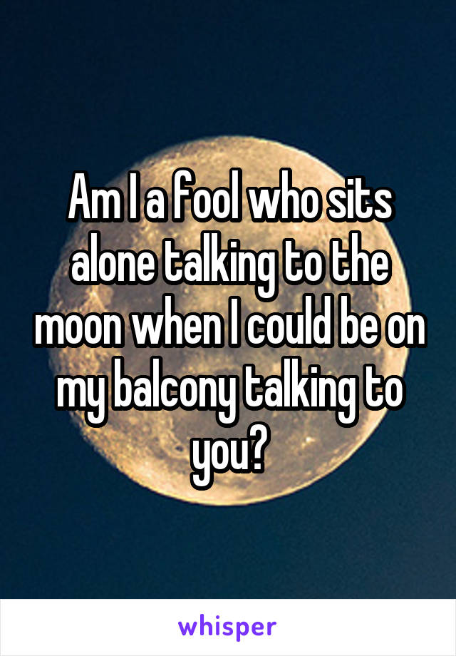 Am I a fool who sits alone talking to the moon when I could be on my balcony talking to you?