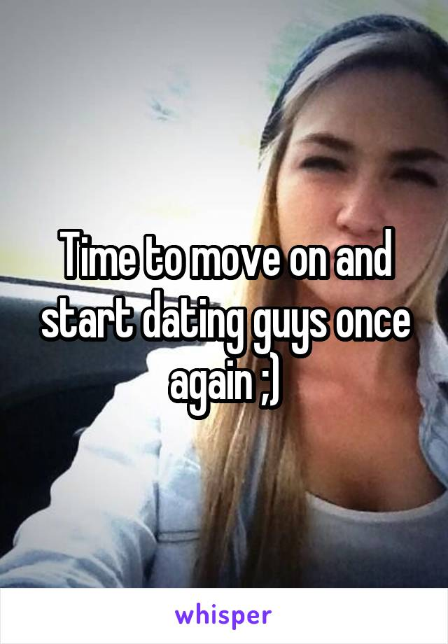 Time to move on and start dating guys once again ;)