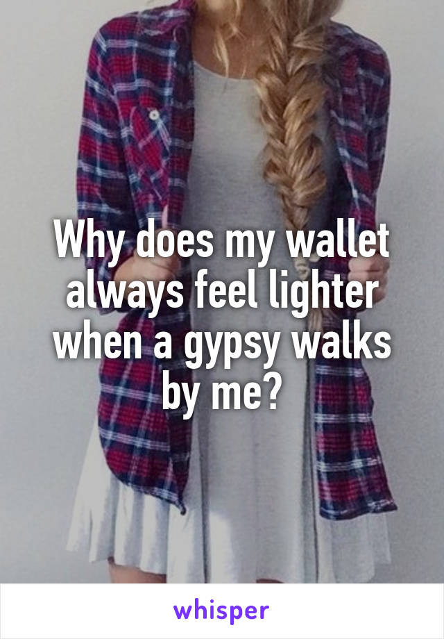 Why does my wallet always feel lighter when a gypsy walks by me?