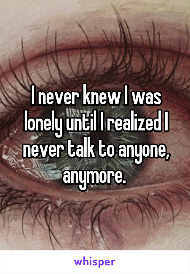 I never knew I was lonely until I realized I never talk to anyone, anymore.