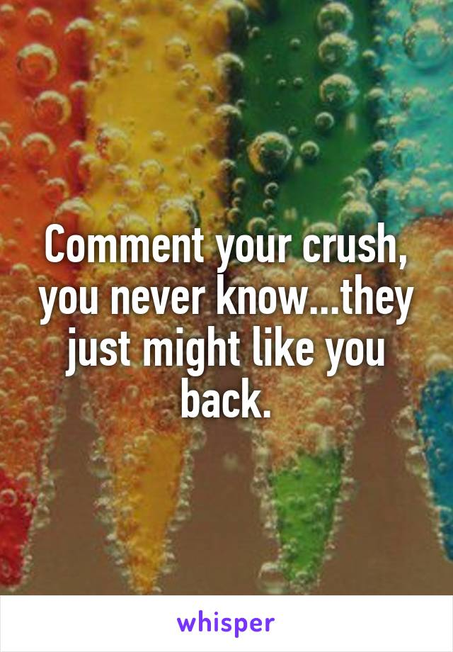 Comment your crush, you never know...they just might like you back.