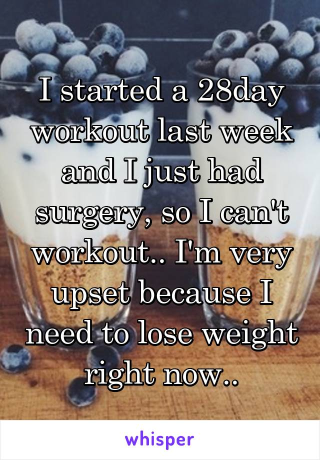 I started a 28day workout last week and I just had surgery, so I can't workout.. I'm very upset because I need to lose weight right now..