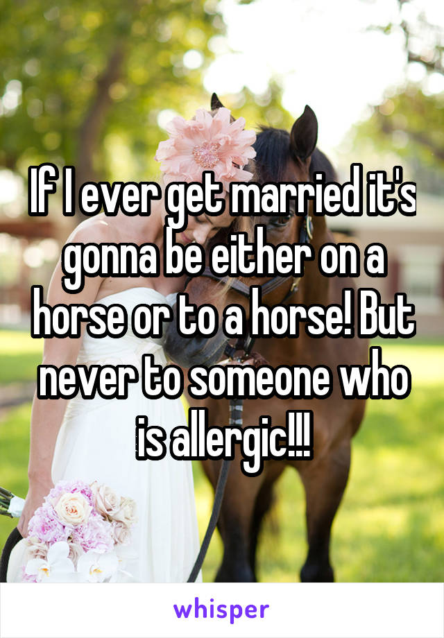 If I ever get married it's gonna be either on a horse or to a horse! But never to someone who is allergic!!!