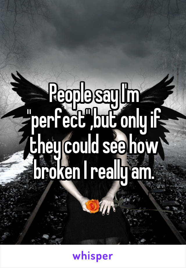 """People say I'm """"perfect"""",but only if they could see how broken I really am."""