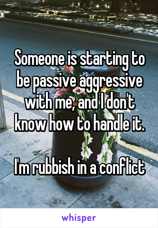 Someone is starting to be passive aggressive with me, and I don't know how to handle it.  I'm rubbish in a conflict