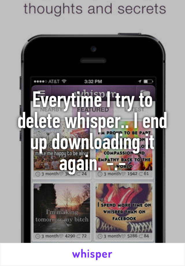 Everytime I try to delete whisper.. I end up downloading it again. -.-