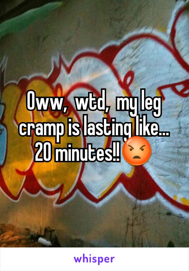 Oww,  wtd,  my leg cramp is lasting like... 20 minutes!!😡