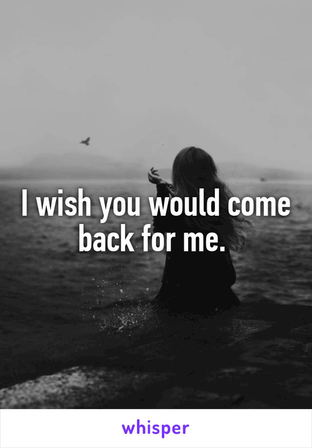 I wish you would come back for me.