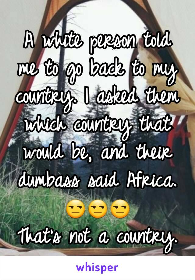 A white person told me to go back to my country. I asked them which country that would be, and their dumbass said Africa. 😒😒😒 That's not a country.