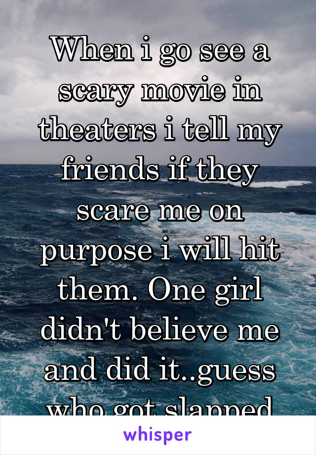 When i go see a scary movie in theaters i tell my friends if they scare me on purpose i will hit them. One girl didn't believe me and did it..guess who got slapped