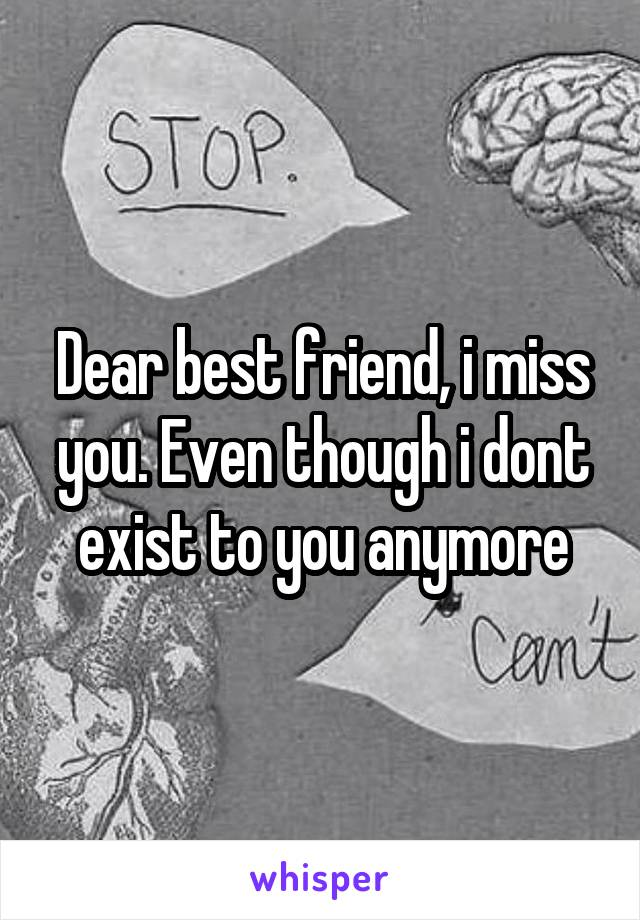 Dear best friend, i miss you. Even though i dont exist to you anymore