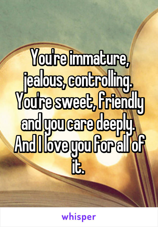 You're immature, jealous, controlling.  You're sweet, friendly and you care deeply.  And I love you for all of it.