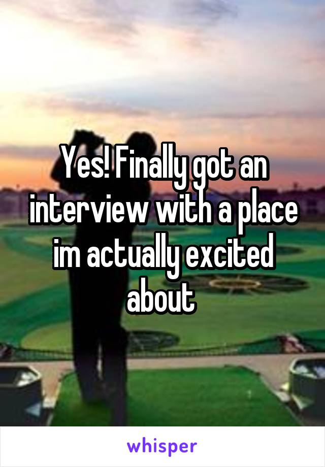 Yes! Finally got an interview with a place im actually excited about