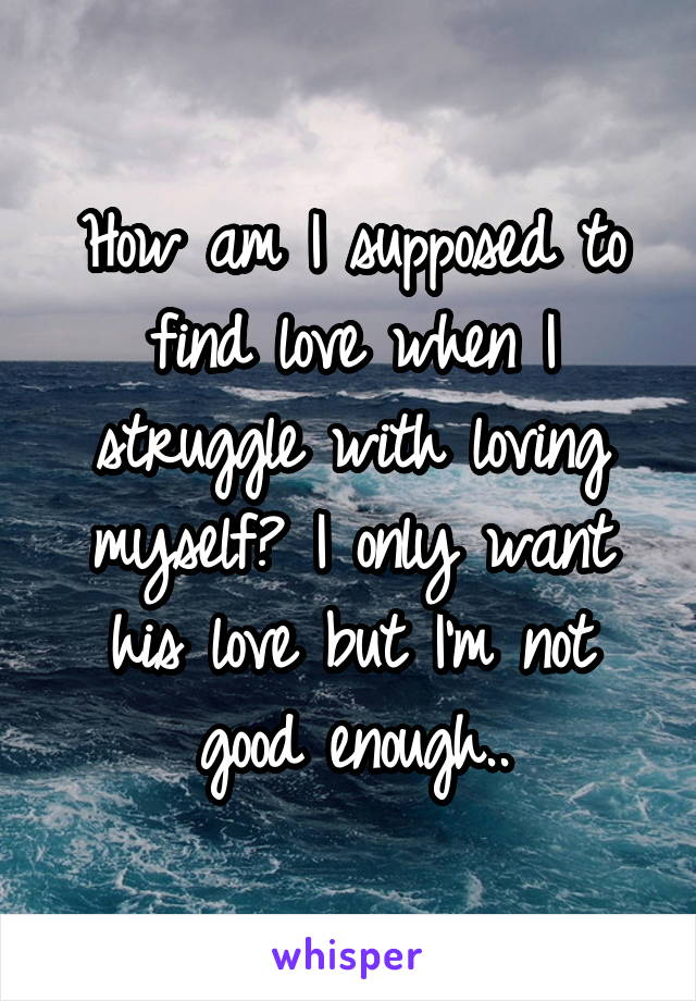 How am I supposed to find love when I struggle with loving myself? I only want his love but I'm not good enough..