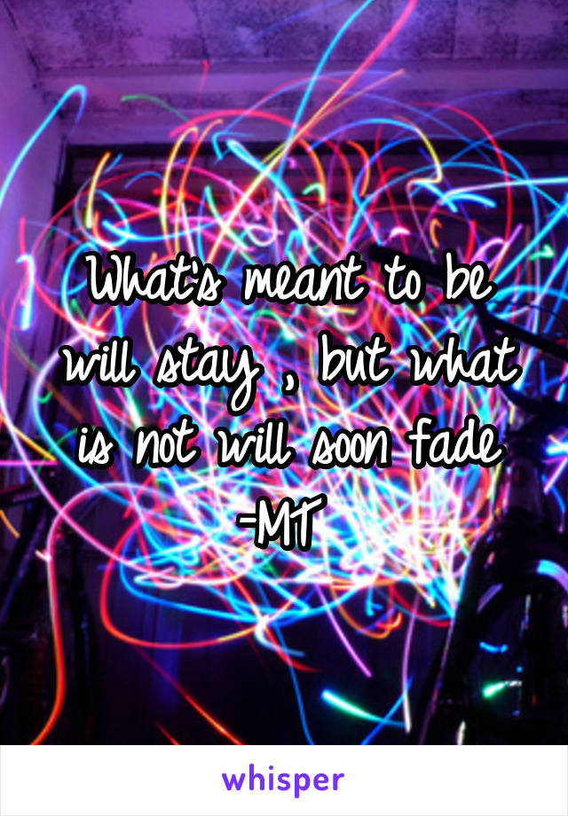 What's meant to be will stay , but what is not will soon fade -MT