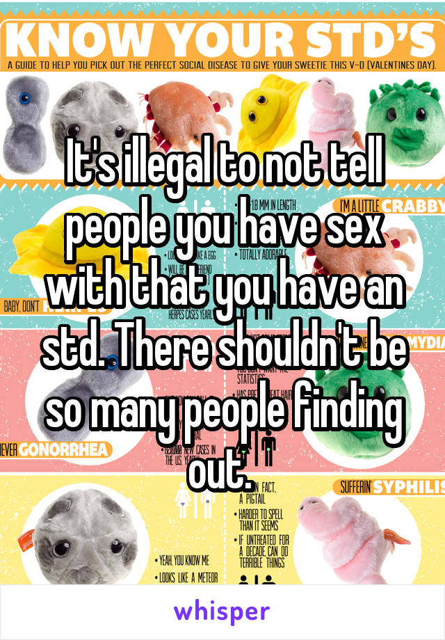 It's illegal to not tell people you have sex with that you have an std. There shouldn't be so many people finding out.