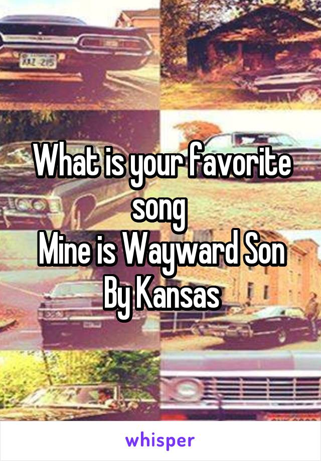 What is your favorite song  Mine is Wayward Son By Kansas